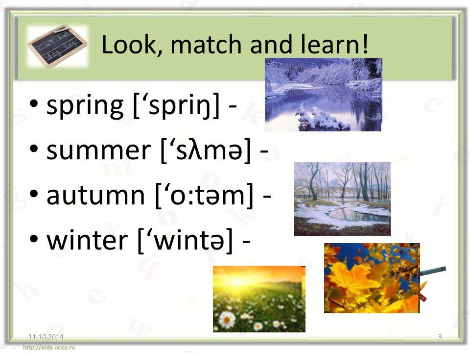 spring ['spriŋ] - summer ['sλmә] - autumn ['o:tәm] - winter ['wintә] -